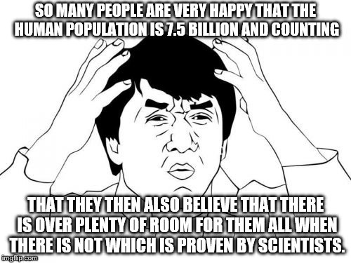 You pro-lifers are retarded. Not only will the planets animals and plants go extinct, there will be way to few jobs for humans!! | SO MANY PEOPLE ARE VERY HAPPY THAT THE HUMAN POPULATION IS 7.5 BILLION AND COUNTING THAT THEY THEN ALSO BELIEVE THAT THERE IS OVER PLENTY OF | image tagged in memes,jackie chan wtf | made w/ Imgflip meme maker