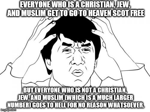 And you guys wonder why people are leaving your religions faster and faster and in droves now......smh... | EVERYONE WHO IS A CHRISTIAN, JEW, AND MUSLIM GET TO GO TO HEAVEN SCOT FREE BUT EVERYONE WHO IS NOT A CHRISTIAN, JEW, AND MUSLIM (WHICH IS A  | image tagged in memes,jackie chan wtf | made w/ Imgflip meme maker