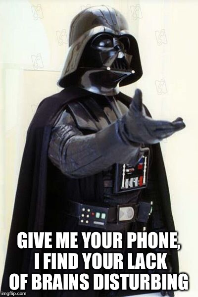 GIVE ME YOUR PHONE, I FIND YOUR LACK OF BRAINS DISTURBING | image tagged in darth vader | made w/ Imgflip meme maker