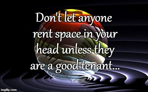 Space... | Don't let anyone rent space in your head unless they are a good tenant... | image tagged in don't,rent,space,head,good tenant | made w/ Imgflip meme maker