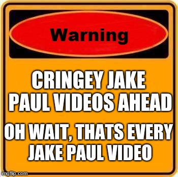 Jake Paul Meme #99999999999 | CRINGEY JAKE PAUL VIDEOS AHEAD OH WAIT, THATS EVERY JAKE PAUL VIDEO | image tagged in memes,warning sign,jake paul | made w/ Imgflip meme maker
