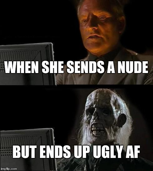 Ill Just Wait Here Meme | WHEN SHE SENDS A NUDE BUT ENDS UP UGLY AF | image tagged in memes,ill just wait here | made w/ Imgflip meme maker