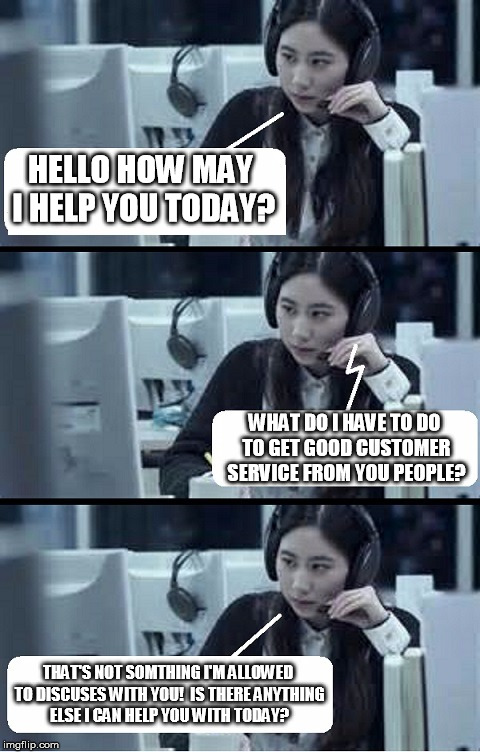 Call Center Rep |  HELLO HOW MAY I HELP YOU TODAY? WHAT DO I HAVE TO DO TO GET GOOD CUSTOMER SERVICE FROM YOU PEOPLE? THAT'S NOT SOMTHING I'M ALLOWED TO DISCUSES WITH YOU!  IS THERE ANYTHING ELSE I CAN HELP YOU WITH TODAY? | image tagged in call center rep | made w/ Imgflip meme maker