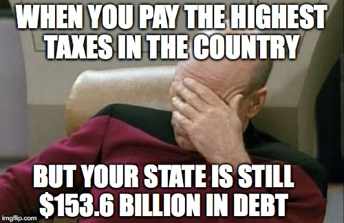 Captain Picard Facepalm | WHEN YOU PAY THE HIGHEST TAXES IN THE COUNTRY BUT YOUR STATE IS STILL $153.6 BILLION IN DEBT | image tagged in memes,captain picard facepalm | made w/ Imgflip meme maker
