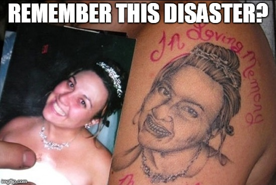 REMEMBER THIS DISASTER? | image tagged in bad tattoo | made w/ Imgflip meme maker