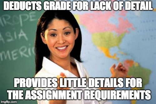 Unhelpful High School Teacher | DEDUCTS GRADE FOR LACK OF DETAIL PROVIDES LITTLE DETAILS FOR THE ASSIGNMENT REQUIREMENTS | image tagged in memes,unhelpful high school teacher,AdviceAnimals | made w/ Imgflip meme maker