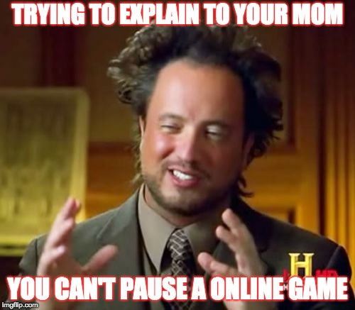 Ancient Aliens Meme | TRYING TO EXPLAIN TO YOUR MOM YOU CAN'T PAUSE A ONLINE GAME | image tagged in memes,ancient aliens | made w/ Imgflip meme maker