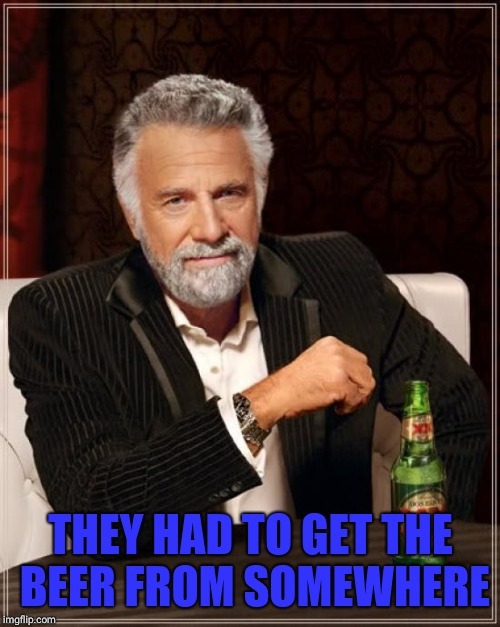 The Most Interesting Man In The World Meme | THEY HAD TO GET THE BEER FROM SOMEWHERE | image tagged in memes,the most interesting man in the world | made w/ Imgflip meme maker