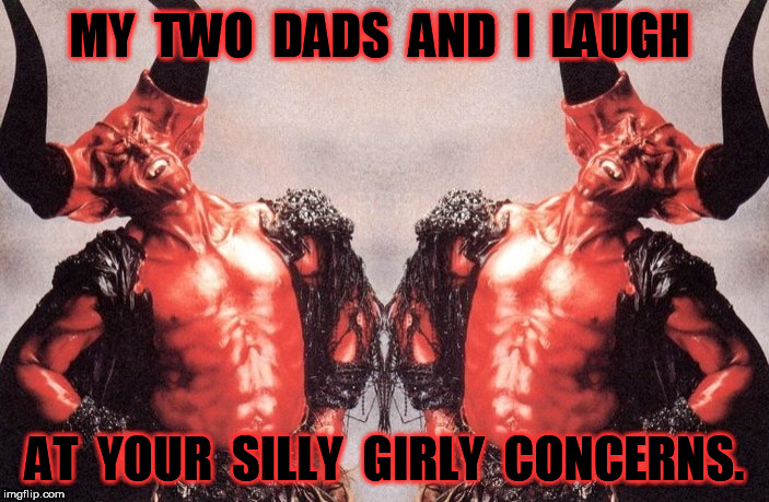 My two dads and i laugh | MY  TWO  DADS  AND  I  LAUGH AT  YOUR  SILLY  GIRLY  CONCERNS. | image tagged in satan,laughing,satan laughing | made w/ Imgflip meme maker