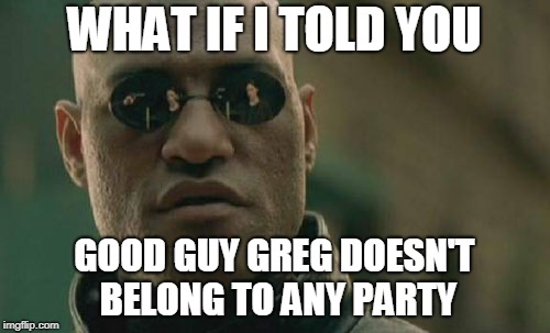 Matrix Morpheus Meme | WHAT IF I TOLD YOU GOOD GUY GREG DOESN'T BELONG TO ANY PARTY | image tagged in memes,matrix morpheus | made w/ Imgflip meme maker