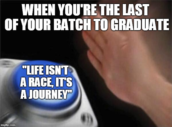 "Blank Nut Button Meme | WHEN YOU'RE THE LAST OF YOUR BATCH TO GRADUATE ""LIFE ISN'T A RACE, IT'S A JOURNEY"" 