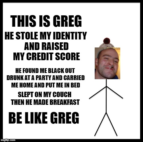 Be like Greg | THIS IS GREG HE STOLE MY IDENTITY AND RAISED MY CREDIT SCORE HE FOUND ME BLACK OUT DRUNK AT A PARTY AND CARRIED ME HOME AND PUT ME IN BED BE | image tagged in memes,be like greg,funny,good guy greg | made w/ Imgflip meme maker