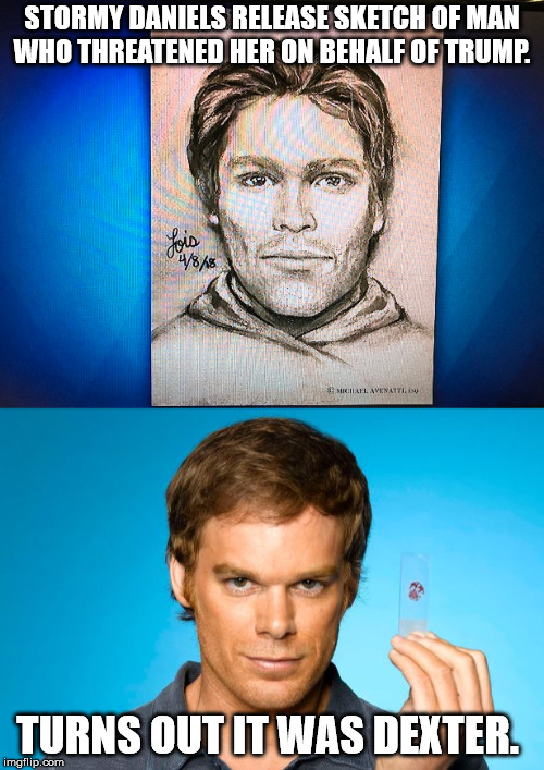 Dexter is everywhere  | STORMY DANIELS RELEASE SKETCH OF MAN WHO THREATENED HER ON BEHALF OF TRUMP. TURNS OUT IT WAS DEXTER. | image tagged in stormy daniels,donald trump,trump,dexter | made w/ Imgflip meme maker