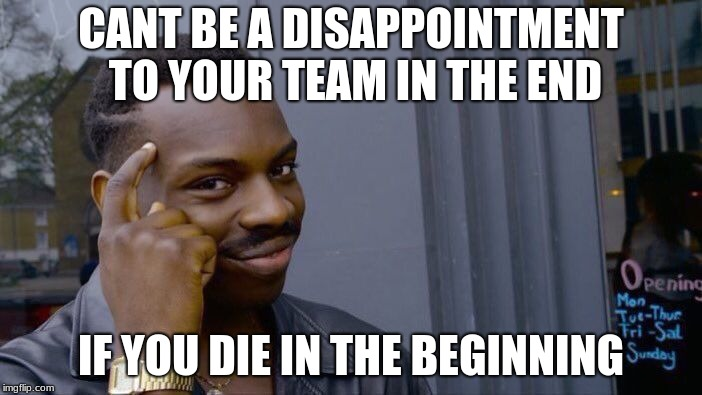 Roll Safe Think About It | CANT BE A DISAPPOINTMENT TO YOUR TEAM IN THE END IF YOU DIE IN THE BEGINNING | image tagged in memes,roll safe think about it | made w/ Imgflip meme maker