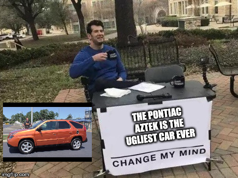 Change my Mind | THE PONTIAC AZTEK IS THE UGLIEST CAR EVER | image tagged in change my mind | made w/ Imgflip meme maker