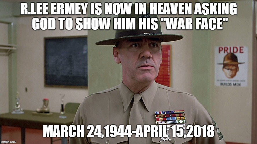 "Semper Fi you beloved Marine/Actor | R.LEE ERMEY IS NOW IN HEAVEN ASKING GOD TO SHOW HIM HIS ""WAR FACE"" MARCH 24,1944-APRIL 15,2018 