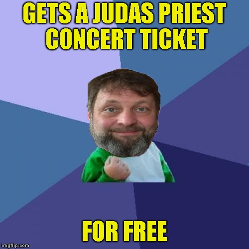 GETS A JUDAS PRIEST CONCERT TICKET FOR FREE | made w/ Imgflip meme maker