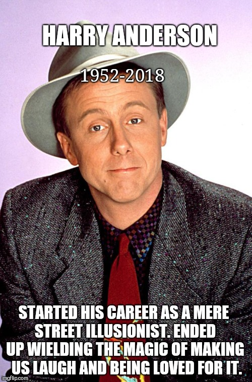 HARRY ANDERSON STARTED HIS CAREER AS A MERE STREET ILLUSIONIST. ENDED UP WIELDING THE MAGIC OF MAKING  US LAUGH AND BEING LOVED FOR IT. 1952 | image tagged in harry anderson,night court,rest in peace | made w/ Imgflip meme maker
