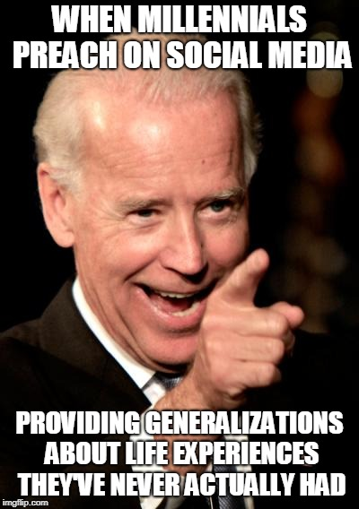 Smilin Biden Meme | WHEN MILLENNIALS PREACH ON SOCIAL MEDIA PROVIDING GENERALIZATIONS ABOUT LIFE EXPERIENCES THEY'VE NEVER ACTUALLY HAD | image tagged in memes,smilin biden | made w/ Imgflip meme maker