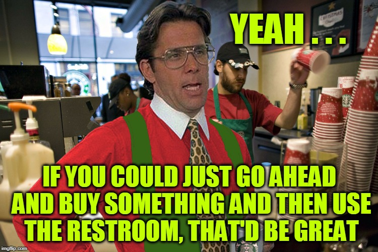 Lumbarista | YEAH . . . IF YOU COULD JUST GO AHEAD AND BUY SOMETHING AND THEN USE THE RESTROOM, THAT'D BE GREAT | image tagged in lumbergh starbucks | made w/ Imgflip meme maker
