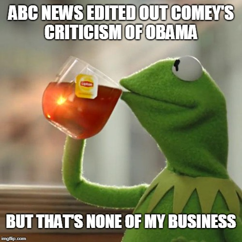 But Thats None Of My Business Meme | ABC NEWS EDITED OUT COMEY'S CRITICISM OF OBAMA BUT THAT'S NONE OF MY BUSINESS | image tagged in memes,but thats none of my business,kermit the frog,politics,james comey,obama | made w/ Imgflip meme maker
