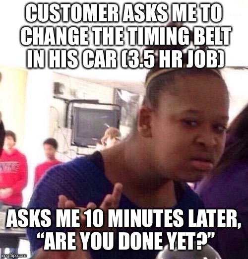 "What's the deal with that? | CUSTOMER ASKS ME TO CHANGE THE TIMING BELT IN HIS CAR (3.5 HR JOB) ASKS ME 10 MINUTES LATER, ""ARE YOU DONE YET?"" 