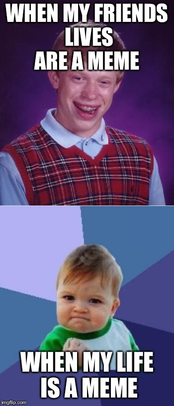 WHEN MY FRIENDS LIVES ARE A MEME WHEN MY LIFE IS A MEME | image tagged in bad luck brian,success kid | made w/ Imgflip meme maker
