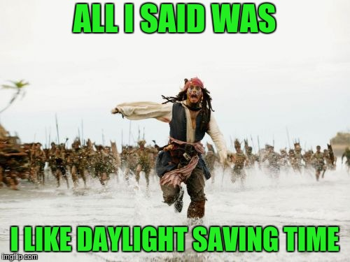 Jack Sparrow Being Chased Meme | ALL I SAID WAS I LIKE DAYLIGHT SAVING TIME | image tagged in memes,jack sparrow being chased | made w/ Imgflip meme maker