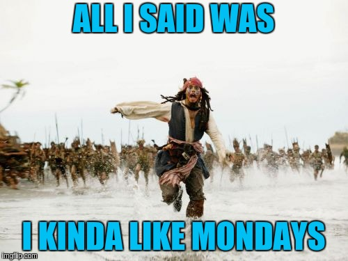 Jack Sparrow Being Chased Meme | ALL I SAID WAS I KINDA LIKE MONDAYS | image tagged in memes,jack sparrow being chased | made w/ Imgflip meme maker