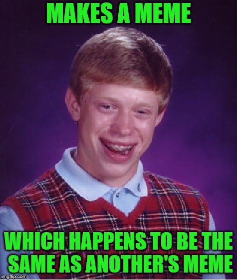 Bad Luck Brian Meme | MAKES A MEME WHICH HAPPENS TO BE THE SAME AS ANOTHER'S MEME | image tagged in memes,bad luck brian | made w/ Imgflip meme maker