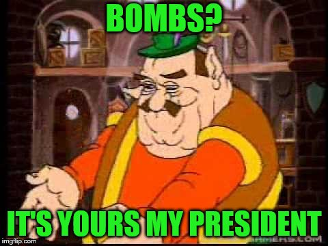 BOMBS? IT'S YOURS MY PRESIDENT | made w/ Imgflip meme maker