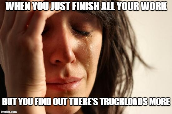 First World Problems Meme | WHEN YOU JUST FINISH ALL YOUR WORK BUT YOU FIND OUT THERE'S TRUCKLOADS MORE | image tagged in memes,first world problems | made w/ Imgflip meme maker