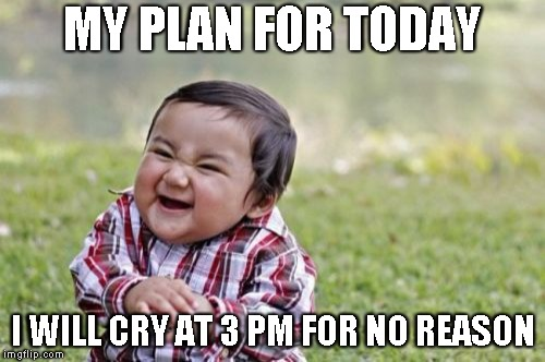 Evil Toddler Meme | MY PLAN FOR TODAY I WILL CRY AT 3 PM FOR NO REASON | image tagged in memes,evil toddler | made w/ Imgflip meme maker
