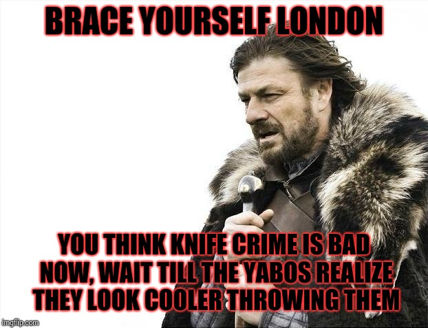 Brace Yourselves X is Coming Meme | BRACE YOURSELF LONDON YOU THINK KNIFE CRIME IS BAD NOW, WAIT TILL THE YABOS REALIZE THEY LOOK COOLER THROWING THEM | image tagged in memes,brace yourselves x is coming,you've got red on you,pikachu learned stab,lawn dart control | made w/ Imgflip meme maker
