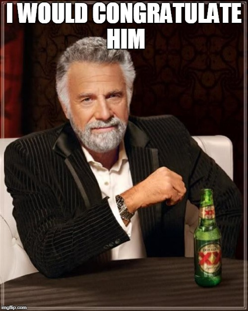 The Most Interesting Man In The World Meme | I WOULD CONGRATULATE HIM | image tagged in memes,the most interesting man in the world | made w/ Imgflip meme maker