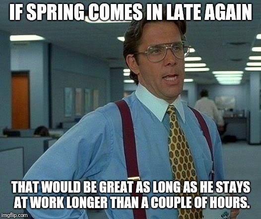Spring never shows up | IF SPRING COMES IN LATE AGAIN THAT WOULD BE GREAT AS LONG AS HE STAYS AT WORK LONGER THAN A COUPLE OF HOURS. | image tagged in memes,that would be great,spring | made w/ Imgflip meme maker