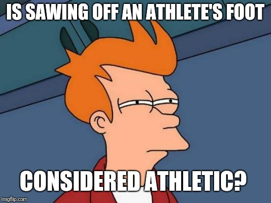 Futurama Fry Meme | IS SAWING OFF AN ATHLETE'S FOOT CONSIDERED ATHLETIC? | image tagged in memes,futurama fry | made w/ Imgflip meme maker
