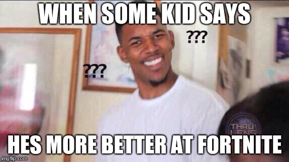 I know more better isnt correct | WHEN SOME KID SAYS HES MORE BETTER AT FORTNITE | image tagged in black guy confused | made w/ Imgflip meme maker