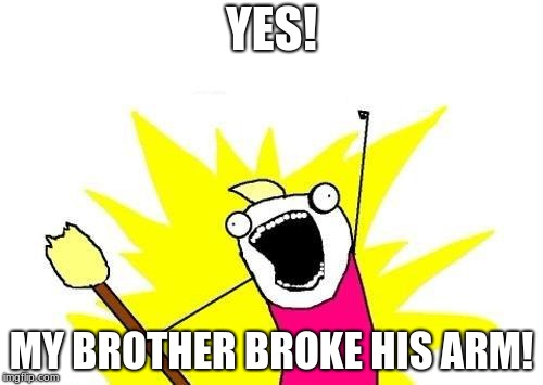 X All The Y Meme | YES! MY BROTHER BROKE HIS ARM! | image tagged in memes,x all the y | made w/ Imgflip meme maker