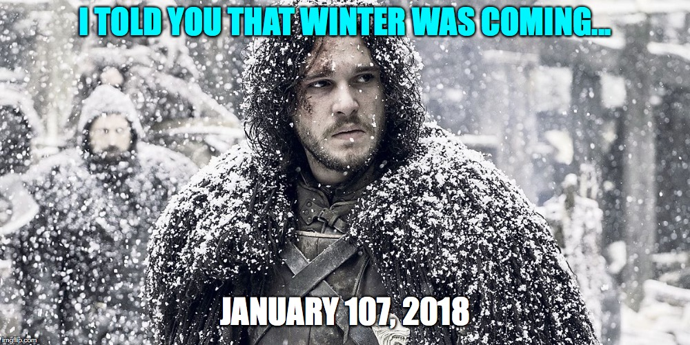 Jon Snow | I TOLD YOU THAT WINTER WAS COMING... JANUARY 107, 2018 | image tagged in jon snow | made w/ Imgflip meme maker
