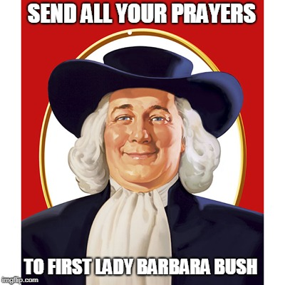 Send all your prayers | SEND ALL YOUR PRAYERS TO FIRST LADY BARBARA BUSH | image tagged in funny memes,funny,quaker oats guy,inappropriate | made w/ Imgflip meme maker
