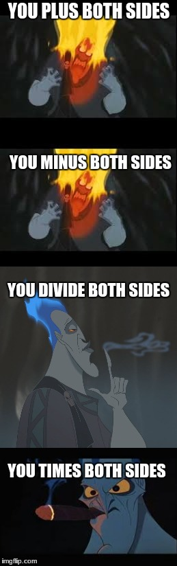 enraged hades | YOU PLUS BOTH SIDES YOU TIMES BOTH SIDES YOU DIVIDE BOTH SIDES YOU MINUS BOTH SIDES | image tagged in memes | made w/ Imgflip meme maker