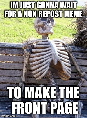 Waiting Skeleton | IM JUST GONNA WAIT FOR A NON REPOST MEME TO MAKE THE FRONT PAGE | image tagged in memes,waiting skeleton | made w/ Imgflip meme maker