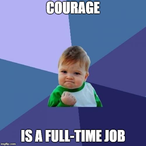 Success Kid Meme | COURAGE IS A FULL-TIME JOB | image tagged in memes,success kid | made w/ Imgflip meme maker