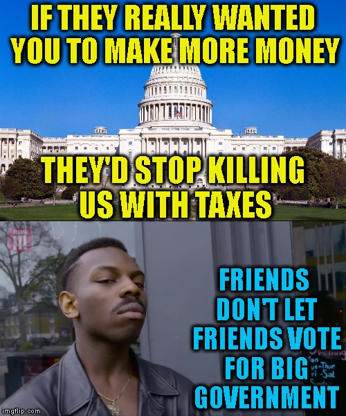 Roll Safe, Vote 'Em All Out | IF THEY REALLY WANTED YOU TO MAKE MORE MONEY FRIENDS DON'T LET FRIENDS VOTE FOR BIG GOVERNMENT THEY'D STOP KILLING US WITH TAXES | image tagged in roll safe,government,taxes,unfair,big government,voting | made w/ Imgflip meme maker