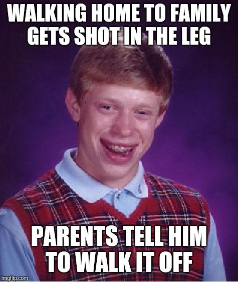 Bad Luck Brian | WALKING HOME TO FAMILY GETS SHOT IN THE LEG PARENTS TELL HIM TO WALK IT OFF | image tagged in memes,bad luck brian | made w/ Imgflip meme maker