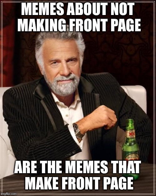 The Most Interesting Man In The World Meme | MEMES ABOUT NOT MAKING FRONT PAGE ARE THE MEMES THAT MAKE FRONT PAGE | image tagged in memes,the most interesting man in the world | made w/ Imgflip meme maker