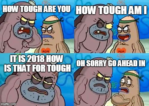 How Tough Are You Meme | HOW TOUGH ARE YOU HOW TOUGH AM I IT IS 2018 HOW IS THAT FOR TOUGH OH SORRY GO AHEAD IN | image tagged in memes,how tough are you | made w/ Imgflip meme maker