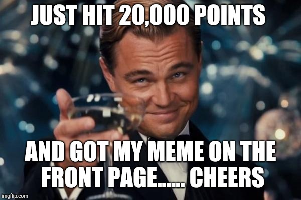 Leonardo Dicaprio Cheers | JUST HIT 20,000 POINTS AND GOT MY MEME ON THE FRONT PAGE...... CHEERS | image tagged in memes,leonardo dicaprio cheers | made w/ Imgflip meme maker