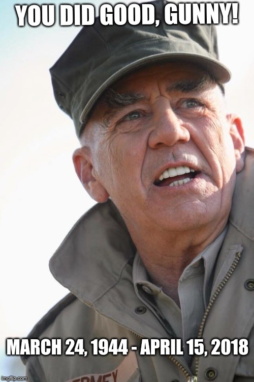 You did good, Gunny! | YOU DID GOOD, GUNNY! MARCH 24, 1944 - APRIL 15, 2018 | image tagged in r lee ermey,memes,tribute,r i p,usmc,rest in peace | made w/ Imgflip meme maker
